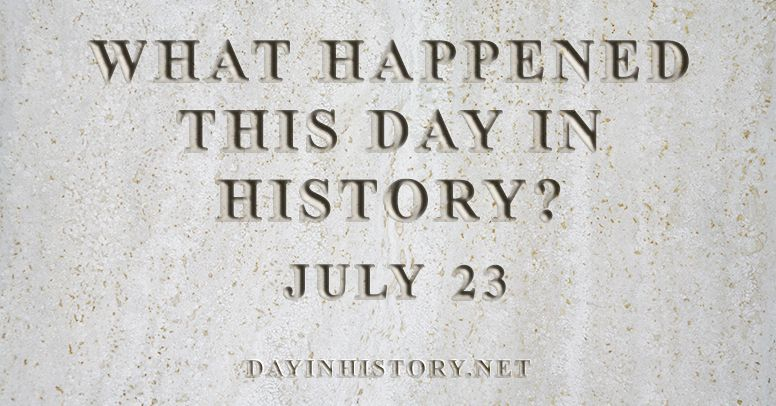 What happened this day in history July 23