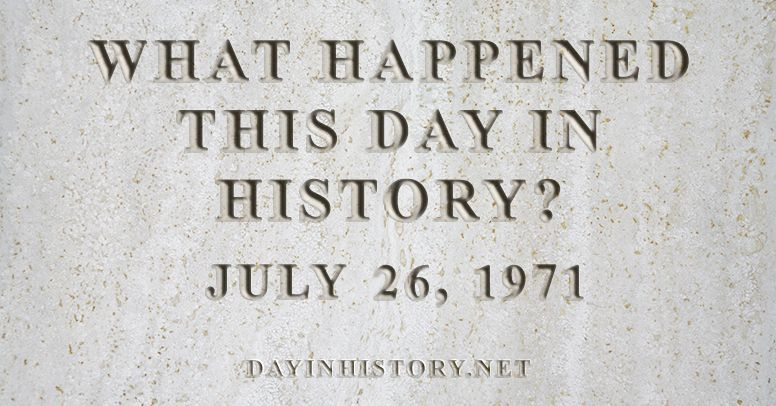 What happened this day in history July 26, 1971