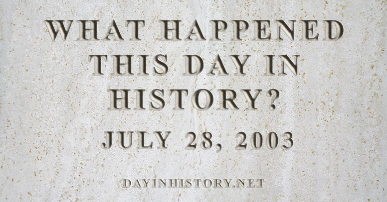What happened this day in history July 28, 2003