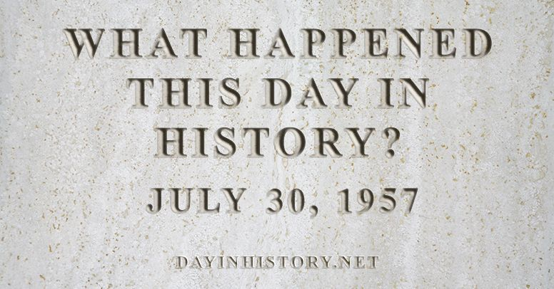 What happened this day in history July 30, 1957