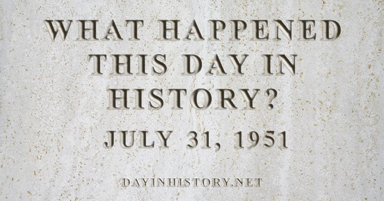 What happened this day in history July 31, 1951