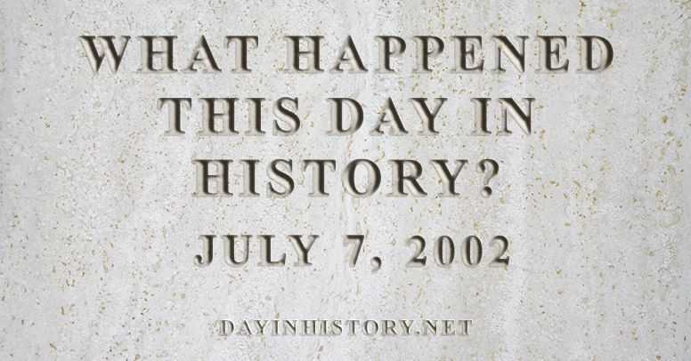 What happened this day in history July 7, 2002