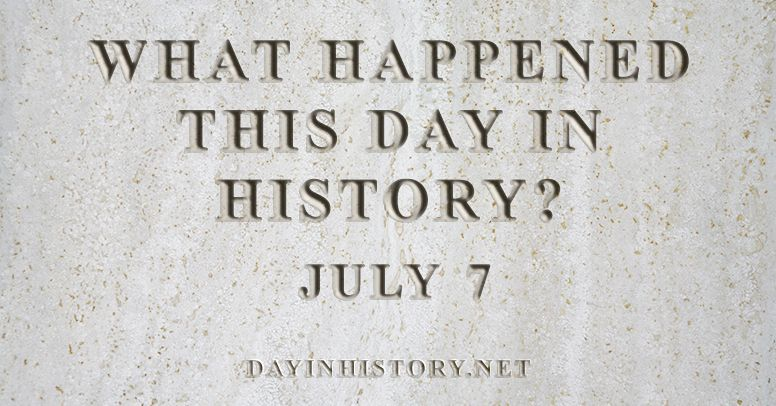 What happened this day in history July 7