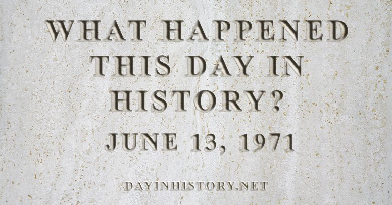 What happened this day in history June 13, 1971