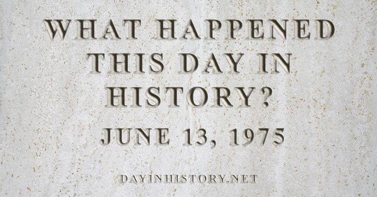 What happened this day in history June 13, 1975
