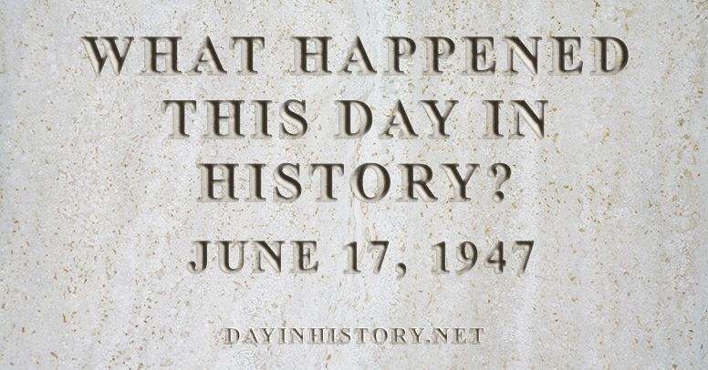 What happened this day in history June 17, 1947