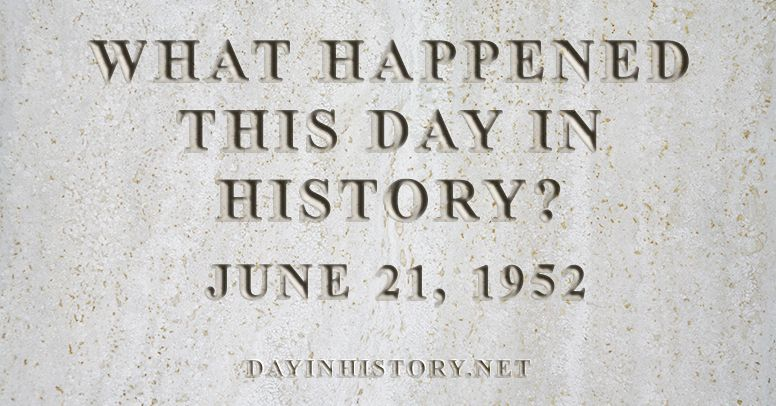 What happened this day in history June 21, 1952