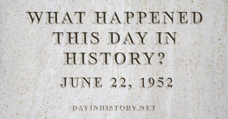 What happened this day in history June 22, 1952