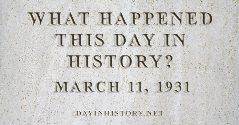 What happened this day in history March 11, 1931