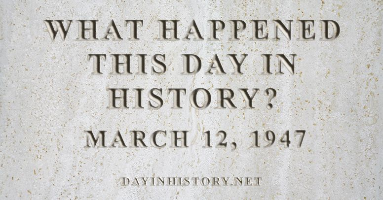What happened this day in history March 12, 1947