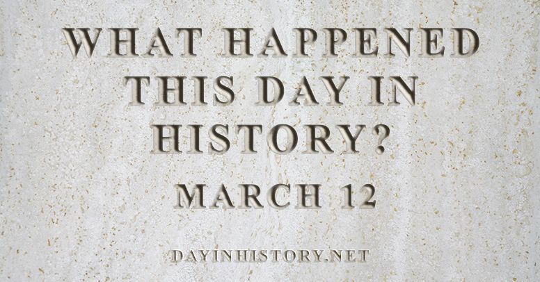 What happened this day in history March 12
