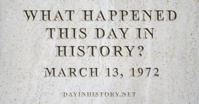 What happened this day in history March 13, 1972