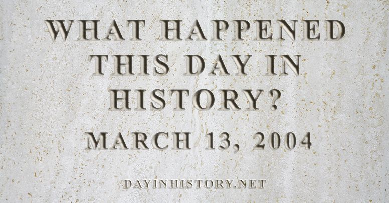 What happened this day in history March 13, 2004