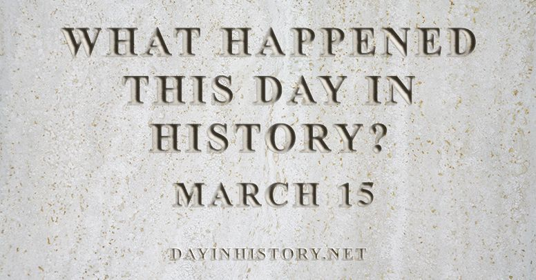 What happened this day in history March 15