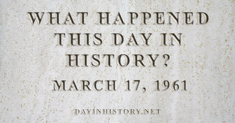 What happened this day in history March 17, 1961