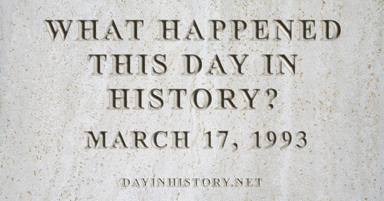 What happened this day in history March 17, 1993