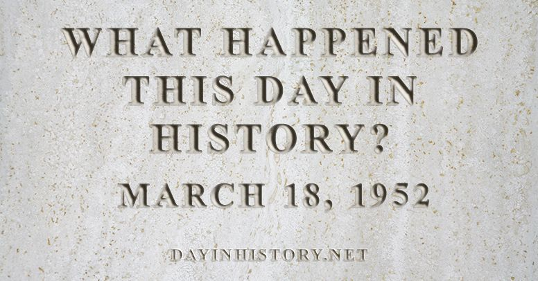 What happened this day in history March 18, 1952