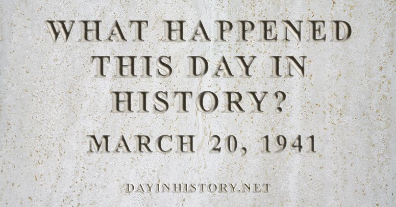 What happened this day in history March 20, 1941