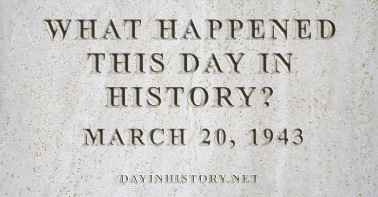 What happened this day in history March 20, 1943