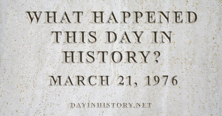 What happened this day in history March 21, 1976