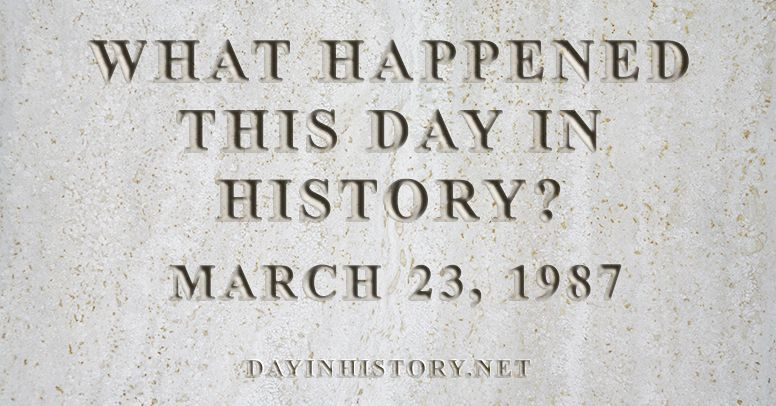 What happened this day in history March 23, 1987