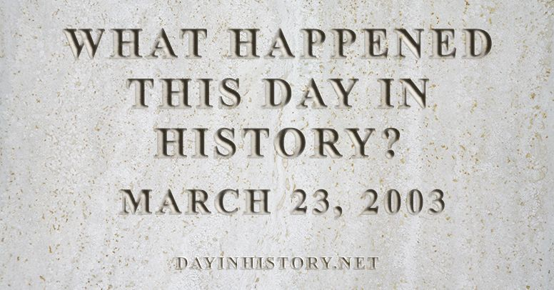 What happened this day in history March 23, 2003