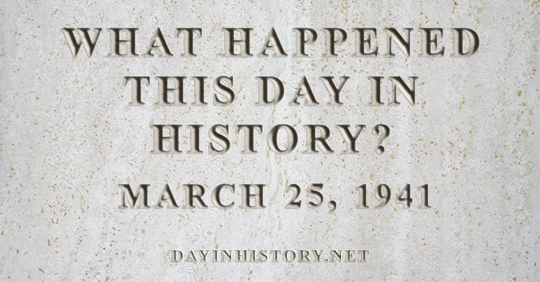 What happened this day in history March 25, 1941