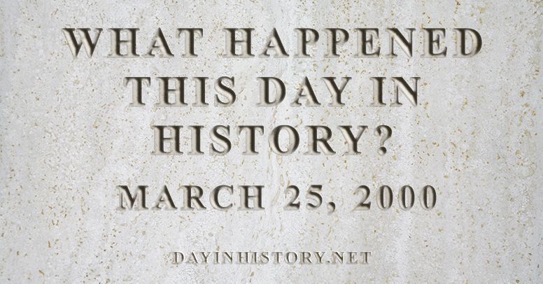 What happened this day in history March 25, 2000