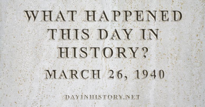 What happened this day in history March 26, 1940