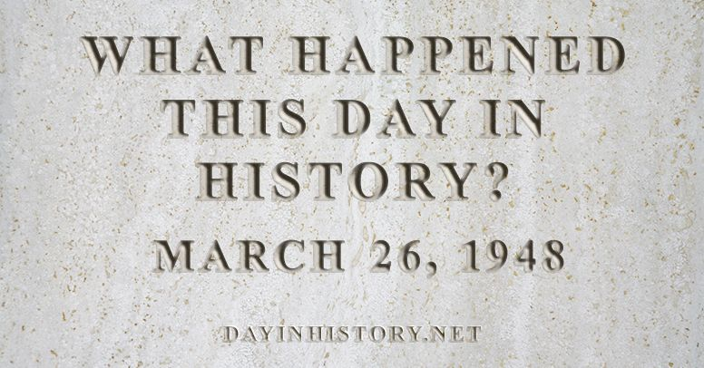 What happened this day in history March 26, 1948