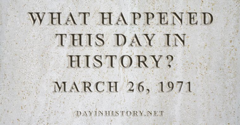 What happened this day in history March 26, 1971
