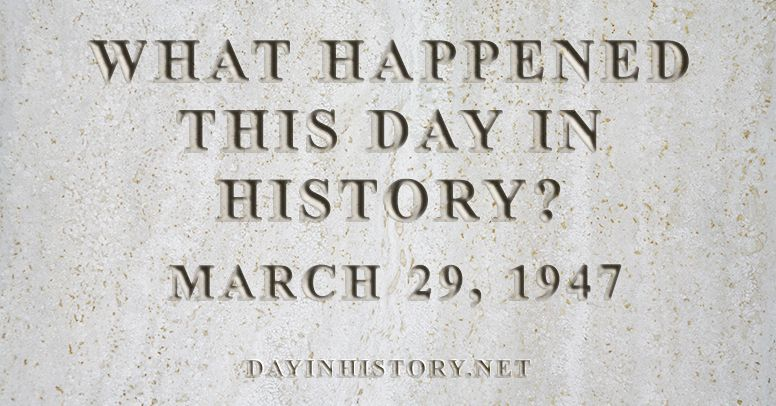 What happened this day in history March 29, 1947