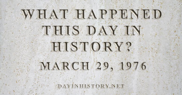 What happened this day in history March 29, 1976