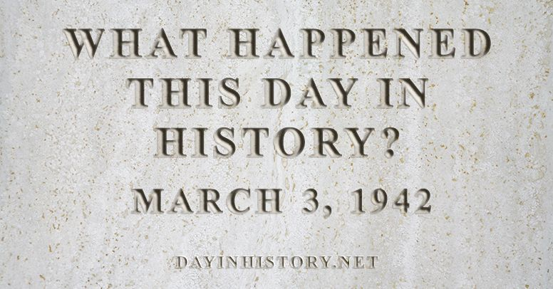 What happened this day in history March 3, 1942
