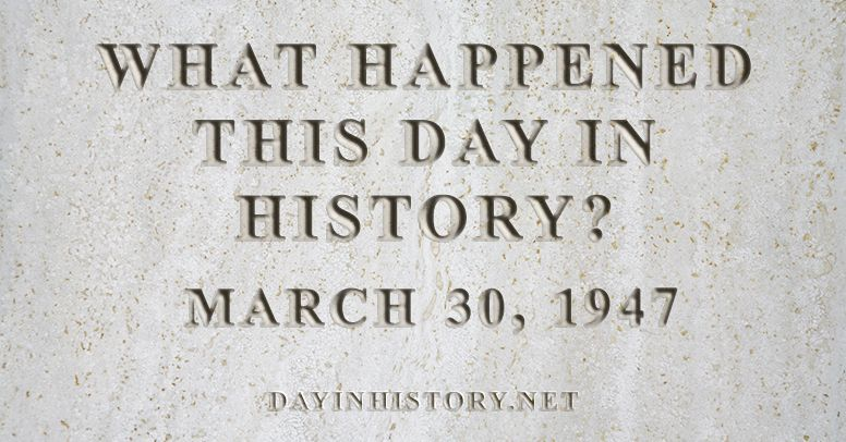 What happened this day in history March 30, 1947