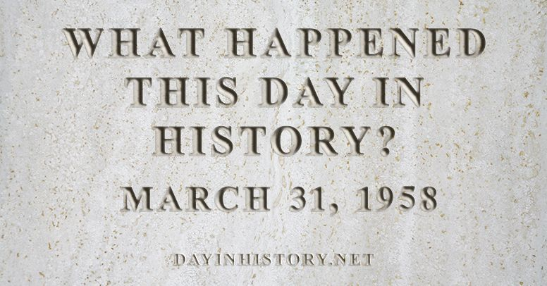 What happened this day in history March 31, 1958
