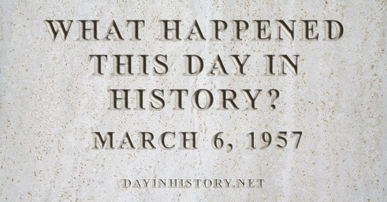 What happened this day in history March 6, 1957