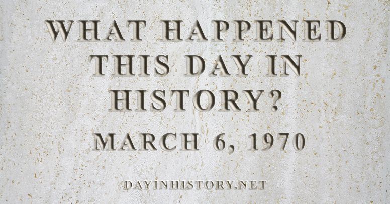 What happened this day in history March 6, 1970