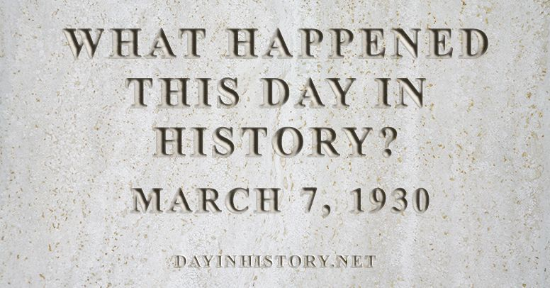 What happened this day in history March 7, 1930