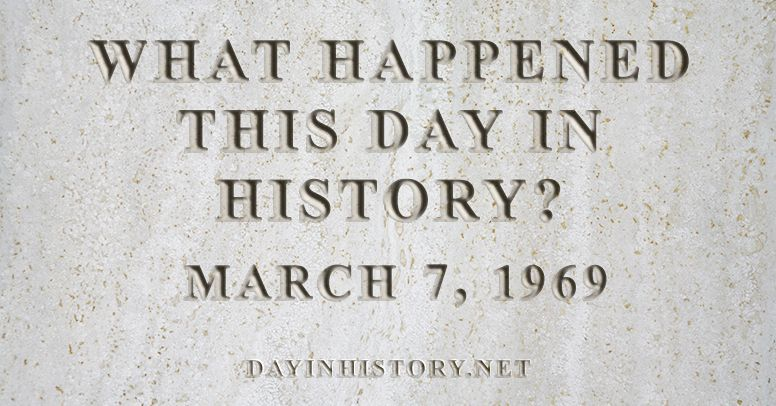 What happened this day in history March 7, 1969
