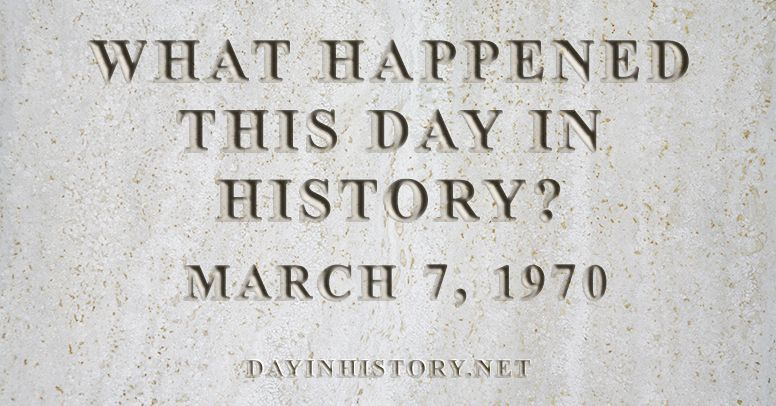 What happened this day in history March 7, 1970