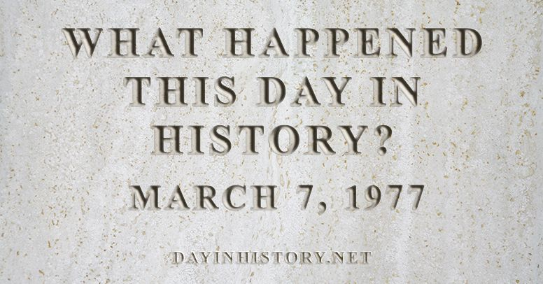 What happened this day in history March 7, 1977