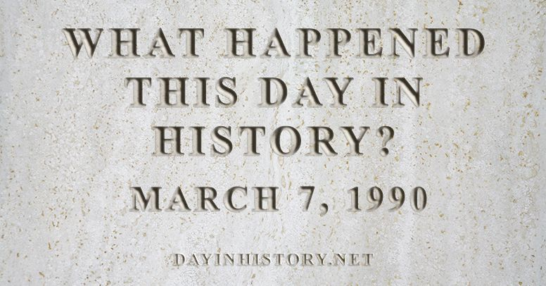 What happened this day in history March 7, 1990
