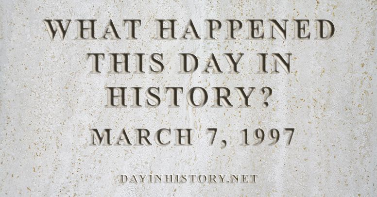 What happened this day in history March 7, 1997