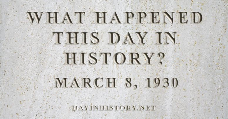 What happened this day in history March 8, 1930