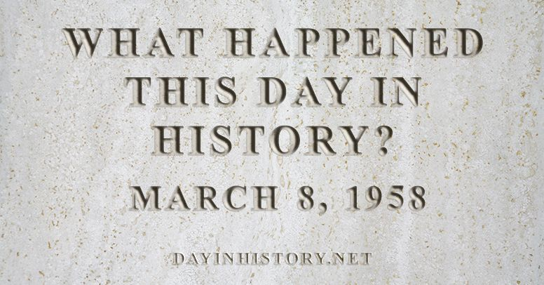 What happened this day in history March 8, 1958