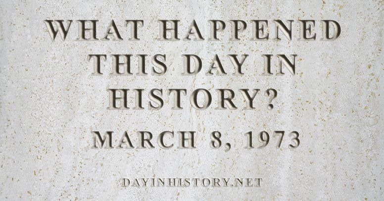 What happened this day in history March 8, 1973