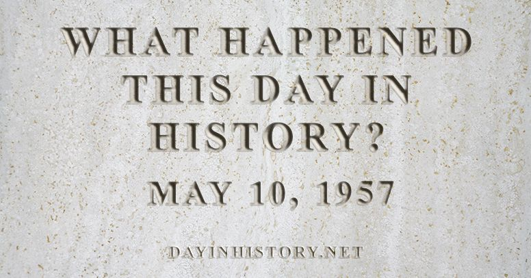 What happened this day in history May 10, 1957