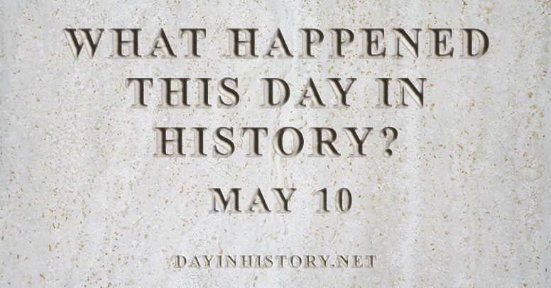What happened this day in history May 10
