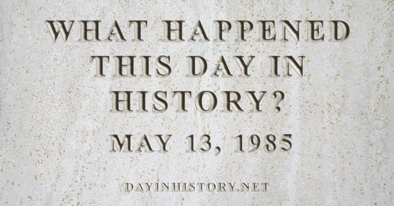 What happened this day in history May 13, 1985